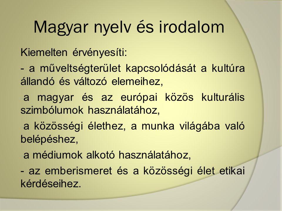Magyar nyelv és irodalom Kiemelten érvényesíti: - a műveltségterület kapcsolódását a kultúra állandó és változó elemeihez, - a magyar és az európai közös kulturális szimbólumok használatához, - a közösségi élethez, a munka világába való belépéshez, - a médiumok alkotó használatához, - az emberismeret és a közösségi élet etikai kérdéseihez.