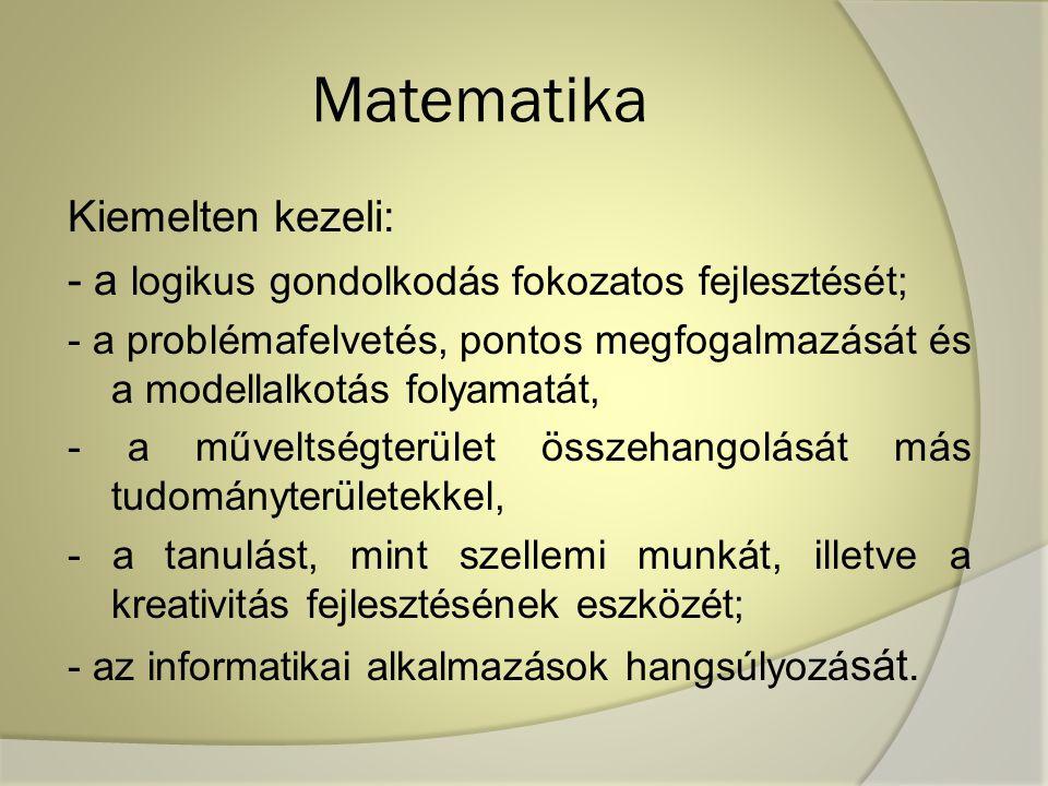 Matematika Kiemelten kezeli: - a logikus gondolkodás fokozatos fejlesztését; - a problémafelvetés, pontos megfogalmazását és a modellalkotás folyamatát, - a műveltségterület összehangolását más tudományterületekkel, - a tanulást, mint szellemi munkát, illetve a kreativitás fejlesztésének eszközét; - az informatikai alkalmazások hangsúlyozá sát.