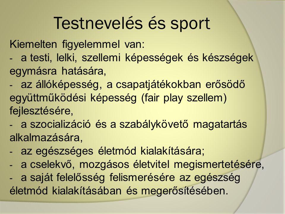 Testnevelés és sport Kiemelten figyelemmel van: - a testi, lelki, szellemi képességek és készségek egymásra hatására, - az állóképesség, a csapatjátékokban erősödő együttműködési képesség (fair play szellem) fejlesztésére, - a szocializáció és a szabálykövető magatartás alkalmazására, - az egészséges életmód kialakítására; - a cselekvő, mozgásos életvitel megismertetésére, - a saját felelősség felismerésére az egészség életmód kialakításában és megerősítésében.