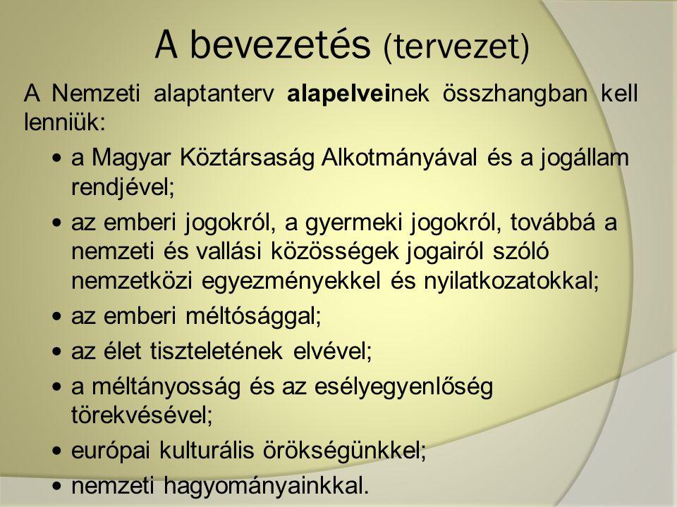 A bevezetés (tervezet) A Nemzeti alaptanterv alapelveinek összhangban kell lenniük: a Magyar Köztársaság Alkotmányával és a jogállam rendjével; az emberi jogokról, a gyermeki jogokról, továbbá a nemzeti és vallási közösségek jogairól szóló nemzetközi egyezményekkel és nyilatkozatokkal; az emberi méltósággal; az élet tiszteletének elvével; a méltányosság és az esélyegyenlőség törekvésével; európai kulturális örökségünkkel; nemzeti hagyományainkkal.