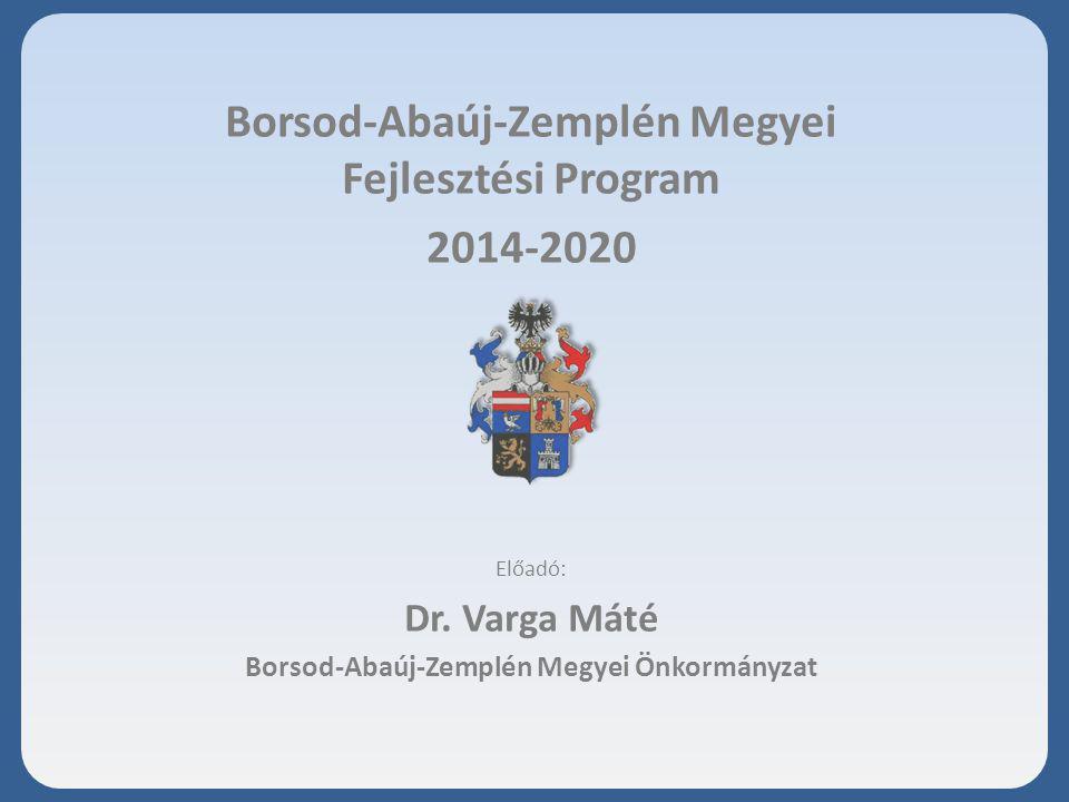 Borsod-Abaúj-Zemplén Megyei Fejlesztési Program 2014-2020 Előadó: Dr. Varga Máté Borsod-Abaúj-Zemplén Megyei Önkormányzat 2013. október