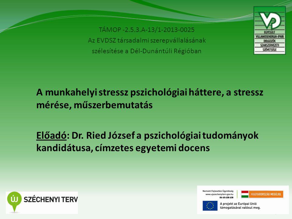 TÁMOP -2.5.3.A-13/1-2013-0025 Az EVDSZ társadalmi szerepvállalásának szélesítése a Dél-Dunántúli Régióban 3 A munkahelyi stressz pszichológiai háttere, a stressz mérése, műszerbemutatás Előadó: Dr.