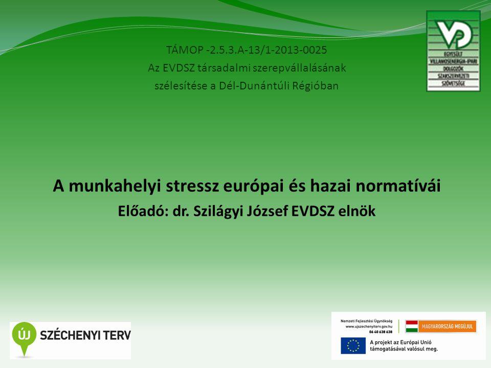 TÁMOP -2.5.3.A-13/1-2013-0025 Az EVDSZ társadalmi szerepvállalásának szélesítése a Dél-Dunántúli Régióban 4 A munkahelyi stressz európai és hazai normatívái Előadó: dr.
