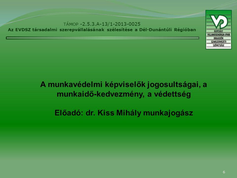 6 TÁMOP -2.5.3.A-13/1-2013-0025 Az EVDSZ társadalmi szerepvállalásának szélesítése a Dél-Dunántúli Régióban A munkavédelmi képviselők jogosultságai, a munkaidő-kedvezmény, a védettség Előadó: dr.