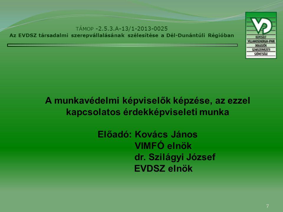 7 TÁMOP -2.5.3.A-13/1-2013-0025 Az EVDSZ társadalmi szerepvállalásának szélesítése a Dél-Dunántúli Régióban A munkavédelmi képviselők képzése, az ezzel kapcsolatos érdekképviseleti munka Előadó: Kovács János VIMFÓ elnök dr.