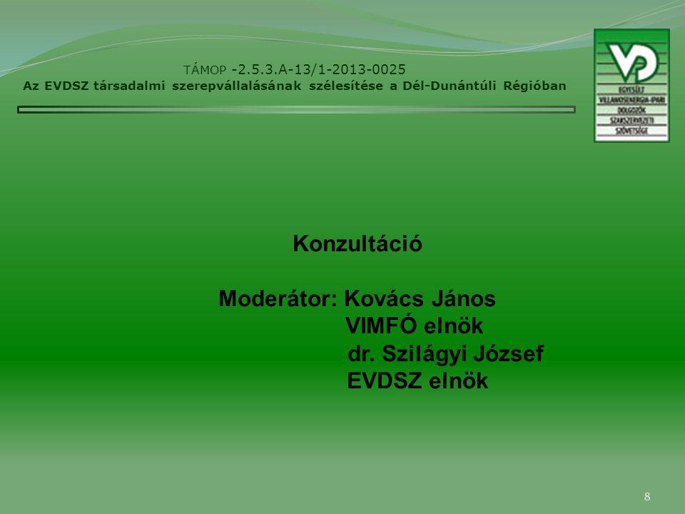 8 TÁMOP -2.5.3.A-13/1-2013-0025 Az EVDSZ társadalmi szerepvállalásának szélesítése a Dél-Dunántúli Régióban Konzultáció Moderátor: Kovács János VIMFÓ elnök dr.