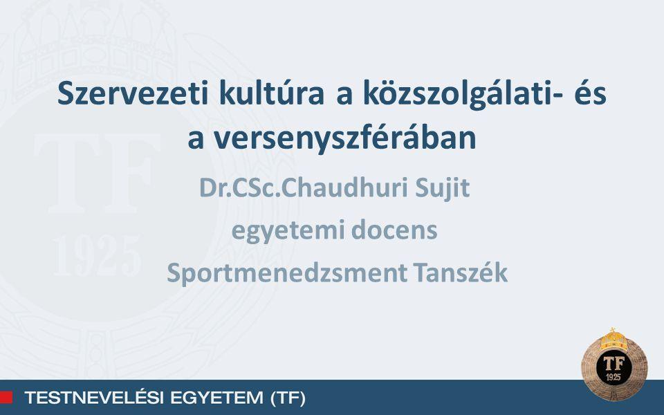 Szervezeti kultúra a közszolgálati- és a versenyszférában Dr.CSc.Chaudhuri Sujit egyetemi docens Sportmenedzsment Tanszék