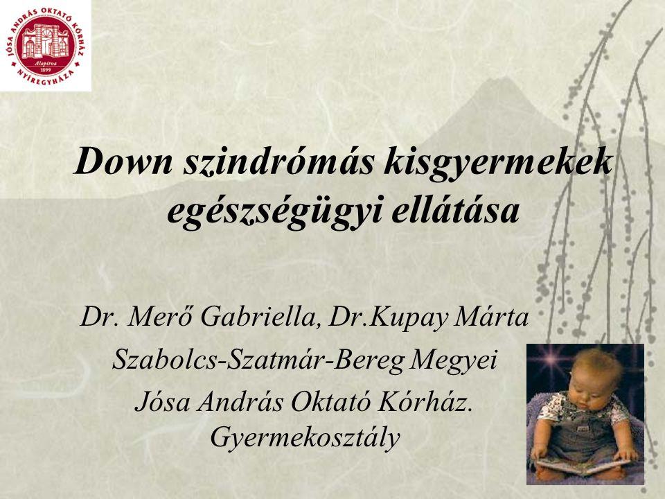 Down szindrómás kisgyermekek egészségügyi ellátása Dr. Merő Gabriella, Dr.Kupay Márta Szabolcs-Szatmár-Bereg Megyei Jósa András Oktató Kórház. Gyermek