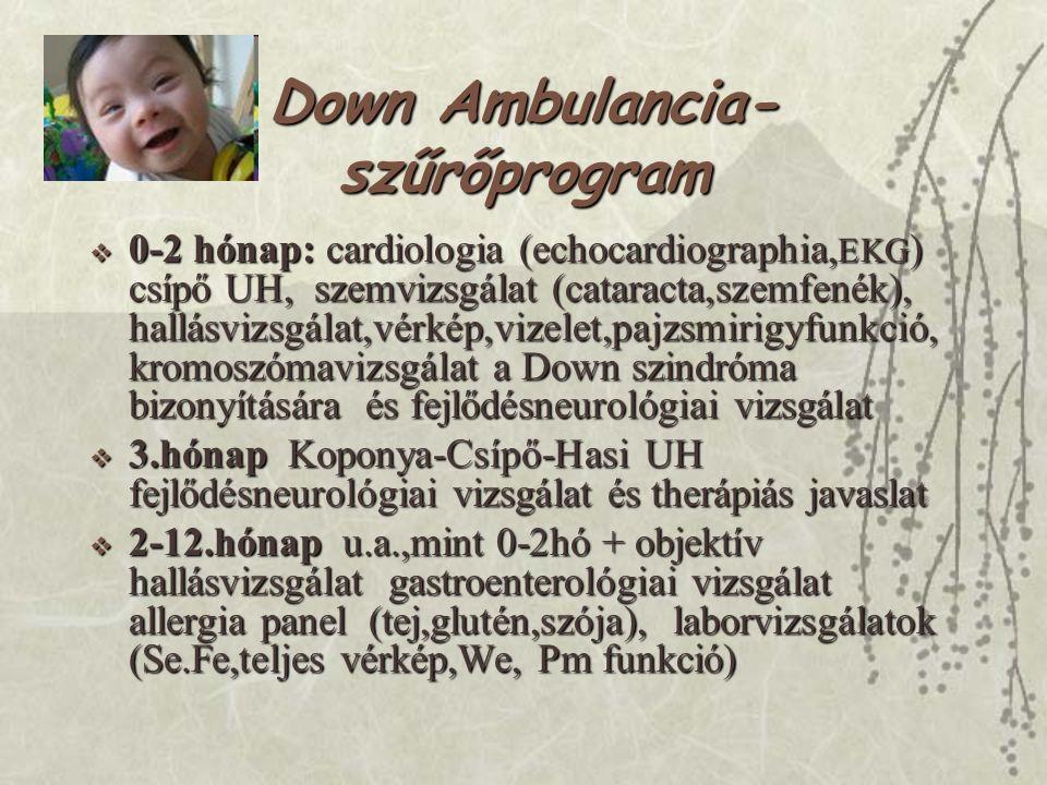 Down Ambulancia- szűrőprogram  0-2 hónap: cardiologia (echocardiographia, EKG ) csípő UH, szemvizsgálat (cataracta,szemfenék), hallásvizsgálat,vérkép