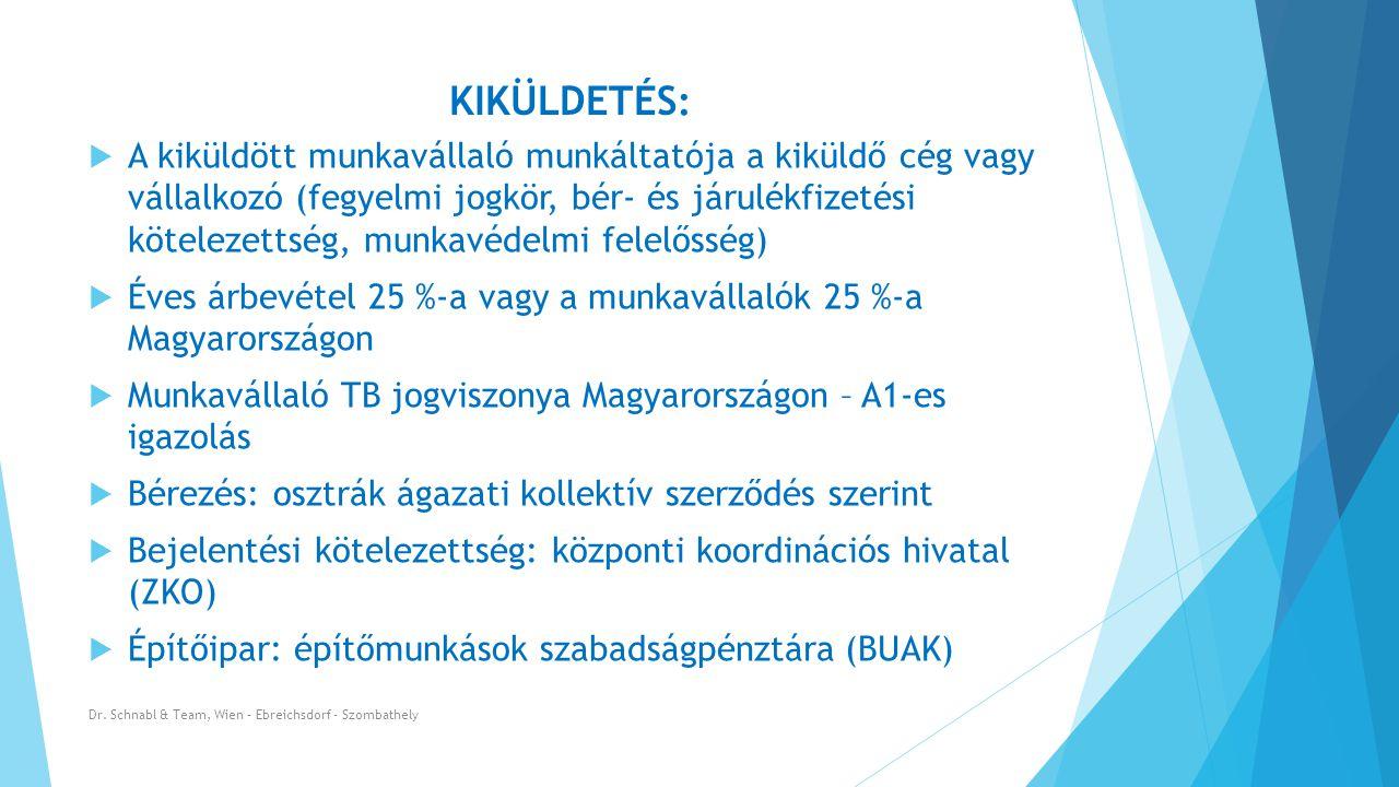 KIKÜLDETÉS :  A kiküldött munkavállaló munkáltatója a kiküldő cég vagy vállalkozó (fegyelmi jogkör, bér- és járulékfizetési kötelezettség, munkavédelmi felelősség)  Éves árbevétel 25 %-a vagy a munkavállalók 25 %-a Magyarországon  Munkavállaló TB jogviszonya Magyarországon – A1-es igazolás  Bérezés: osztrák ágazati kollektív szerződés szerint  Bejelentési kötelezettség: központi koordinációs hivatal (ZKO)  Építőipar: építőmunkások szabadságpénztára (BUAK) Dr.