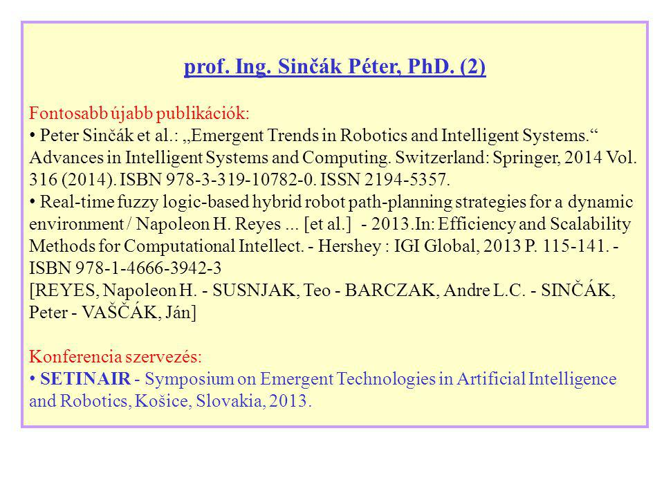 "prof. Ing. Sinčák Péter, PhD. (2) Fontosabb újabb publikációk: Peter Sinčák et al.: ""Emergent Trends in Robotics and Intelligent Systems."" Advances in"