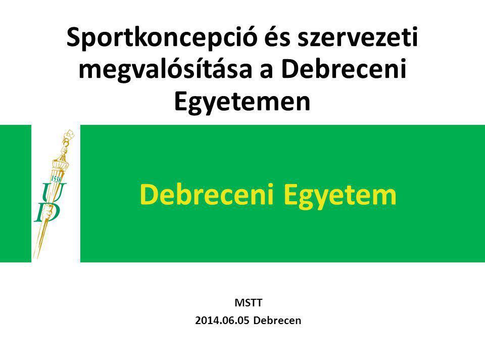 Debreceni Egyetem MSTT 2014.06.05 Debrecen Sportkoncepció és szervezeti megvalósítása a Debreceni Egyetemen