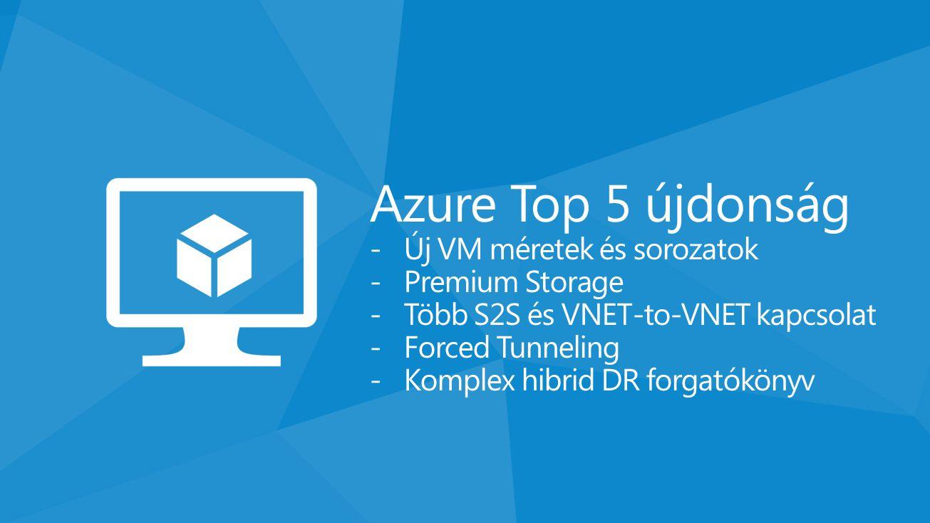 Azure Top 5 újdonság -Új VM méretek és sorozatok -Premium Storage -Több S2S és VNET-to-VNET kapcsolat -Forced Tunneling -Komplex hibrid DR forgatóköny