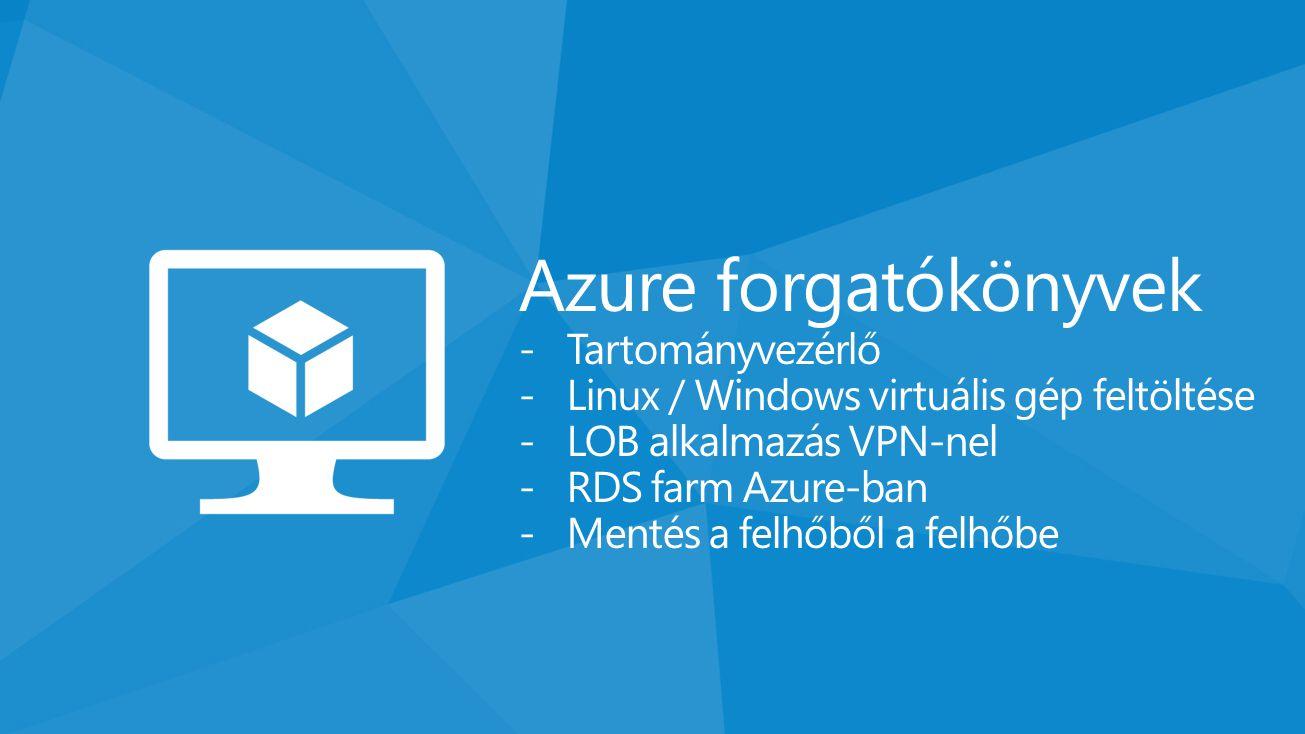 Azure forgatókönyvek -Tartományvezérlő -Linux / Windows virtuális gép feltöltése -LOB alkalmazás VPN-nel -RDS farm Azure-ban -Mentés a felhőből a felh