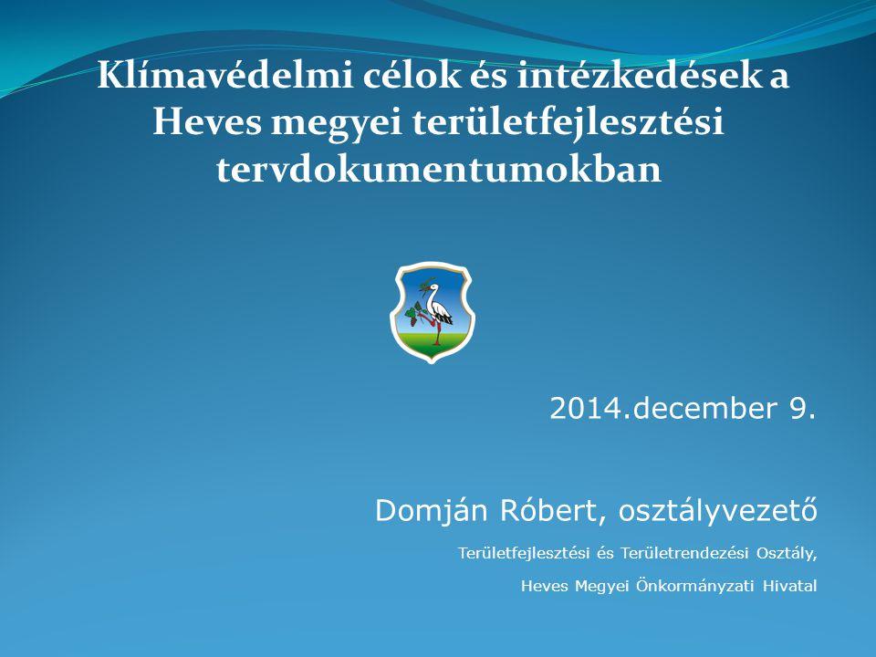 2014.december 9. Domján Róbert, osztályvezető Területfejlesztési és Területrendezési Osztály, Heves Megyei Önkormányzati Hivatal Klímavédelmi célok és