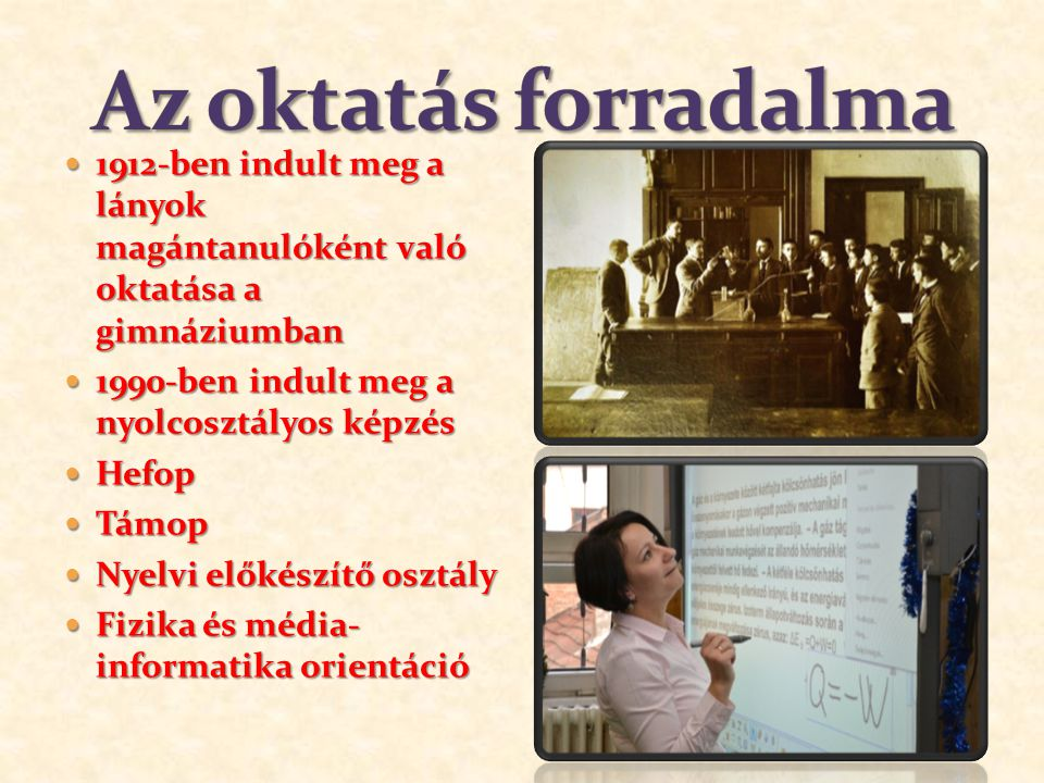 1912-ben indult meg a lányok magántanulóként való oktatása a gimnáziumban 1912-ben indult meg a lányok magántanulóként való oktatása a gimnáziumban 1990-ben indult meg a nyolcosztályos képzés 1990-ben indult meg a nyolcosztályos képzés Hefop Hefop Támop Támop Nyelvi előkészítő osztály Nyelvi előkészítő osztály Fizika és média- informatika orientáció Fizika és média- informatika orientáció