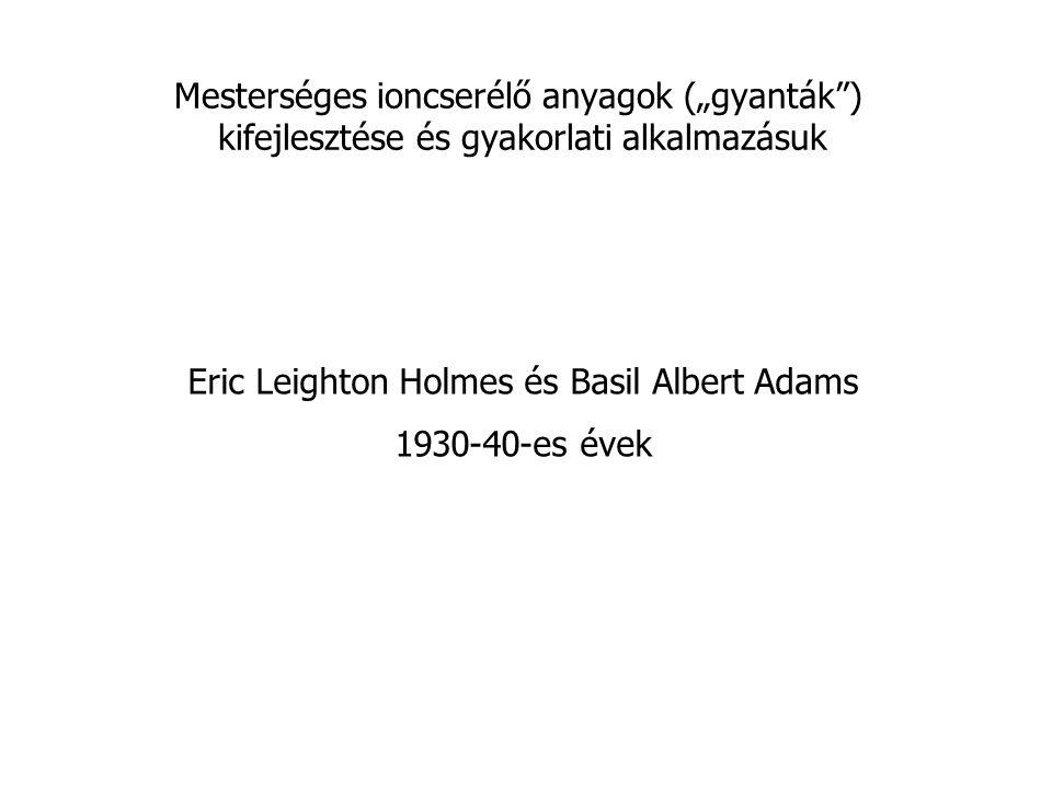 """Eric Leighton Holmes és Basil Albert Adams 1930-40-es évek Mesterséges ioncserélő anyagok (""""gyanták ) kifejlesztése és gyakorlati alkalmazásuk"""