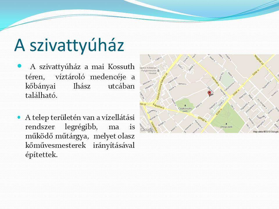 A szivattyúház A szivattyúház a mai Kossuth téren, víztároló medencéje a kőbányai Ihász utcában található.