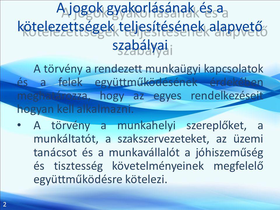 2 A jogok gyakorlásának és a kötelezettségek teljesítésének alapvető szabályai A törvény a rendezett munkaügyi kapcsolatok és a felek együttműködéséne
