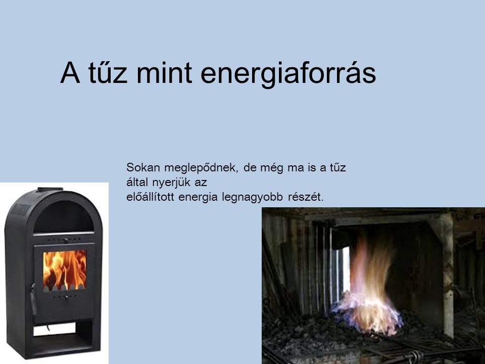 A tűz mint energiaforrás Sokan meglepődnek, de még ma is a tűz által nyerjük az előállított energia legnagyobb részét.