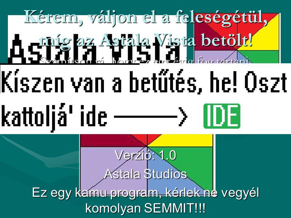 Verzió: 1.0 Astala Studios Ez egy kamu program, kérlek ne vegyél komolyan SEMMIT!!! Kérem, váljon el a feleségétül, míg az Astala Vista betölt! Számít