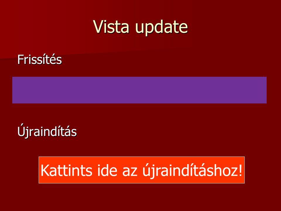 Vista update FrissítésÚjraindítás Kattints ide az újraindításhoz!