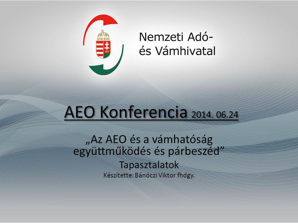 """AEO Konferencia 2014. 06.24 """"Az AEO és a vámhatóság együttműködés és párbeszéd"""" Tapasztalatok Készítette: Bánóczi Viktor fhdgy."""