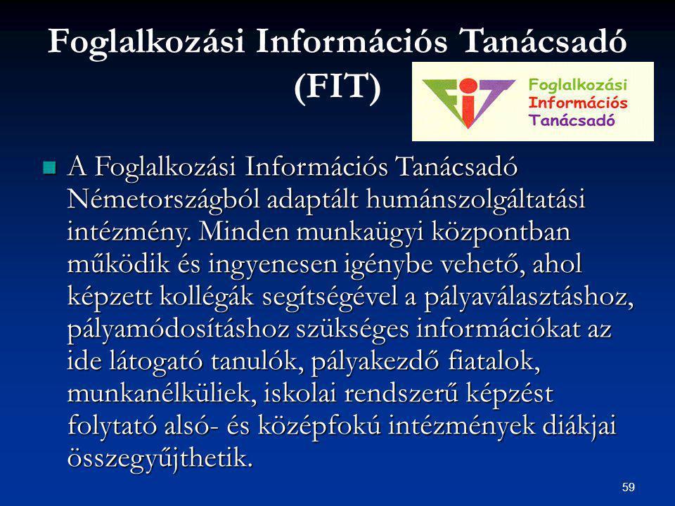 59 Foglalkozási Információs Tanácsadó (FIT) A Foglalkozási Információs Tanácsadó Németországból adaptált humánszolgáltatási intézmény.