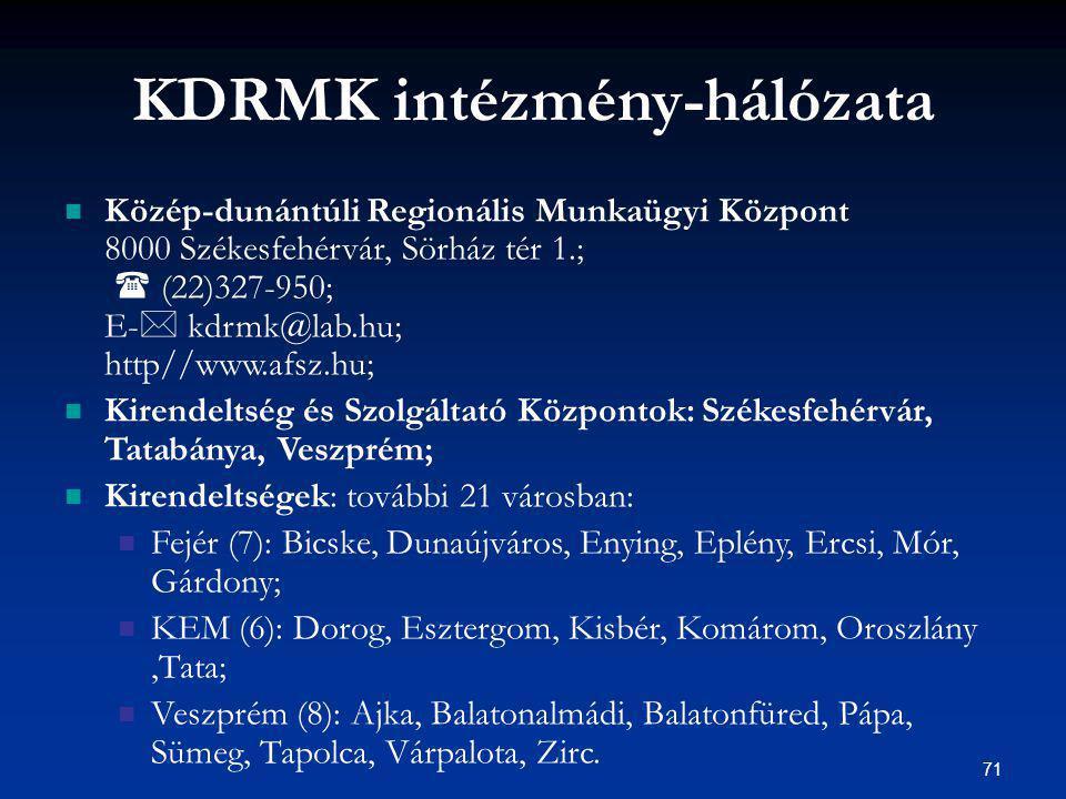 71 KDRMK intézmény-hálózata Közép-dunántúli Regionális Munkaügyi Központ 8000 Székesfehérvár, Sörház tér 1.;  (22)327-950; E-  kdrmk@lab.hu; http//www.afsz.hu; Kirendeltség és Szolgáltató Központok: Székesfehérvár, Tatabánya, Veszprém; Kirendeltségek: további 21 városban: Fejér (7): Bicske, Dunaújváros, Enying, Eplény, Ercsi, Mór, Gárdony; KEM (6): Dorog, Esztergom, Kisbér, Komárom, Oroszlány,Tata; Veszprém (8): Ajka, Balatonalmádi, Balatonfüred, Pápa, Sümeg, Tapolca, Várpalota, Zirc.