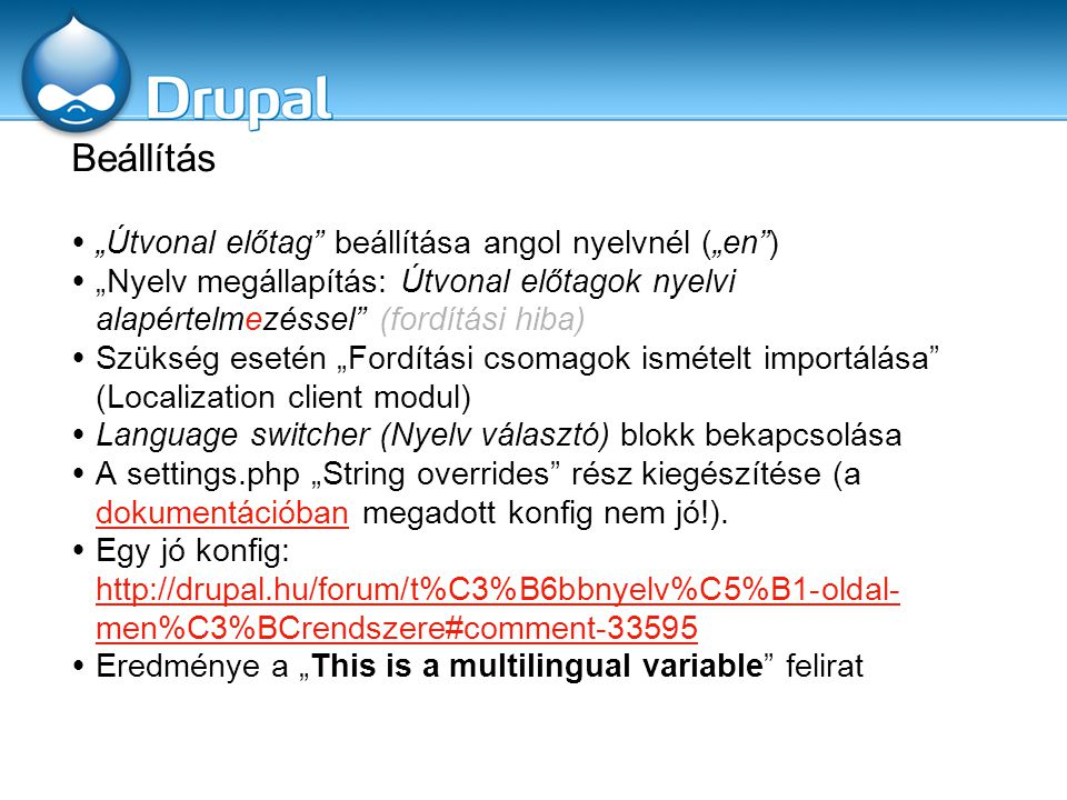 """Beállítás  """"Útvonal előtag beállítása angol nyelvnél (""""en )  """"Nyelv megállapítás: Útvonal előtagok nyelvi alapértelmezéssel (fordítási hiba)  Szükség esetén """"Fordítási csomagok ismételt importálása (Localization client modul)  Language switcher (Nyelv választó) blokk bekapcsolása  A settings.php """"String overrides rész kiegészítése (a dokumentációban megadott konfig nem jó!)."""