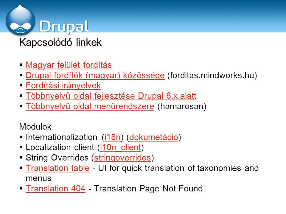Kapcsolódó linkek  Magyar felület fordítás Magyar felület fordítás  Drupal fordítók (magyar) közössége (forditas.mindworks.hu) Drupal fordítók (magyar) közössége  Fordítási irányelvek Fordítási irányelvek  Többnyelvű oldal fejlesztése Drupal 6.x alatt Többnyelvű oldal fejlesztése Drupal 6.x alatt  Többnyelvű oldal menürendszere (hamarosan) Többnyelvű oldal menürendszere Modulok  Internationalization (i18n) (dokumetáció)i18ndokumetáció  Localization client (l10n_client)l10n_client  String Overrides (stringoverrides)stringoverrides  Translation table - UI for quick translation of taxonomies and menus Translation table  Translation 404 - Translation Page Not Found Translation 404