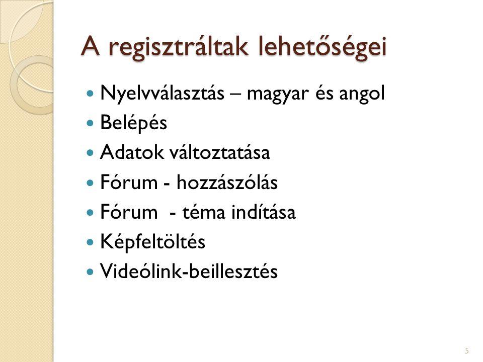 A regisztráltak lehetőségei Nyelvválasztás – magyar és angol Belépés Adatok változtatása Fórum - hozzászólás Fórum - téma indítása Képfeltöltés Videólink-beillesztés 5