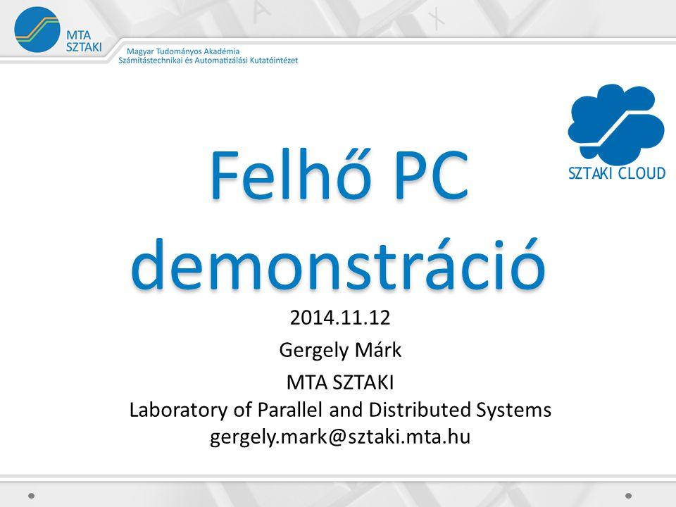 Felhő PC demonstráció 2014.11.12 Gergely Márk MTA SZTAKI Laboratory of Parallel and Distributed Systems gergely.mark@sztaki.mta.hu
