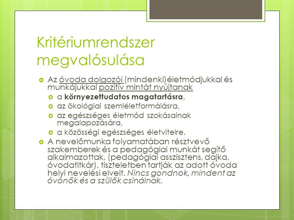 Kritériumrendszer megvalósulása  Az óvoda dolgozói (mindenki)életmódjukkal és munkájukkal pozitív mintát nyújtanak  a környezettudatos magatartásra,  az ökológiai szemléletformálásra,  az egészséges életmód szokásainak megalapozására,  a közösségi egészséges életvitelre.