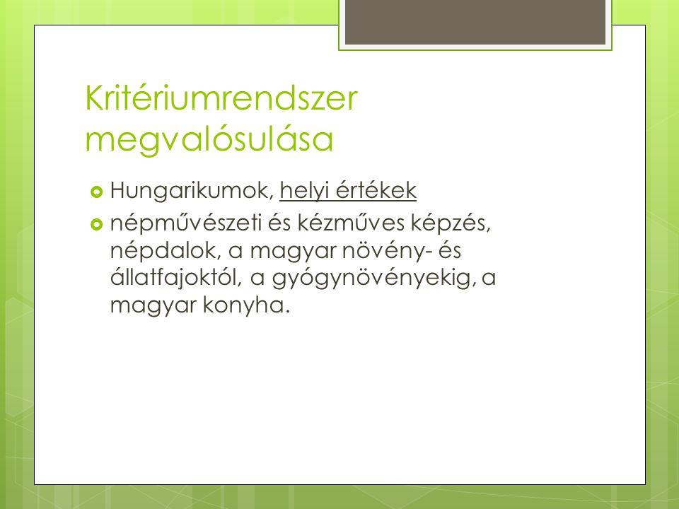Kritériumrendszer megvalósulása  Hungarikumok, helyi értékek  népművészeti és kézműves képzés, népdalok, a magyar növény- és állatfajoktól, a gyógynövényekig, a magyar konyha.