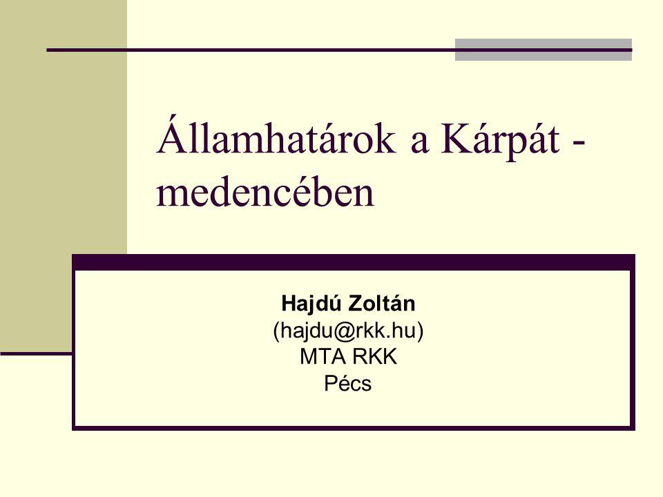 Államhatárok a Kárpát - medencében Hajdú Zoltán (hajdu@rkk.hu) MTA RKK Pécs