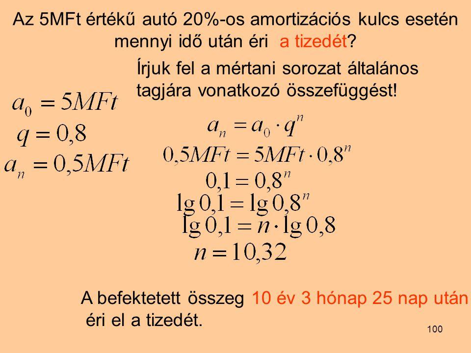 100 Az 5MFt értékű autó 20%-os amortizációs kulcs esetén mennyi idő után éri a tizedét? Írjuk fel a mértani sorozat általános tagjára vonatkozó összef