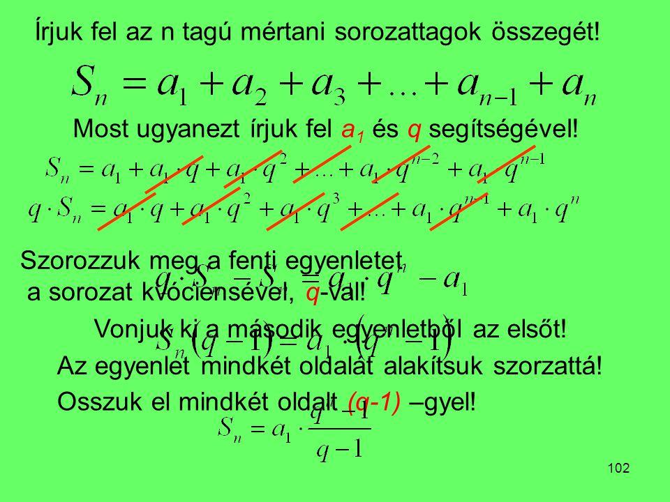 102 Írjuk fel az n tagú mértani sorozattagok összegét! Szorozzuk meg a fenti egyenletet a sorozat kvóciensével, q-val! Most ugyanezt írjuk fel a 1 és