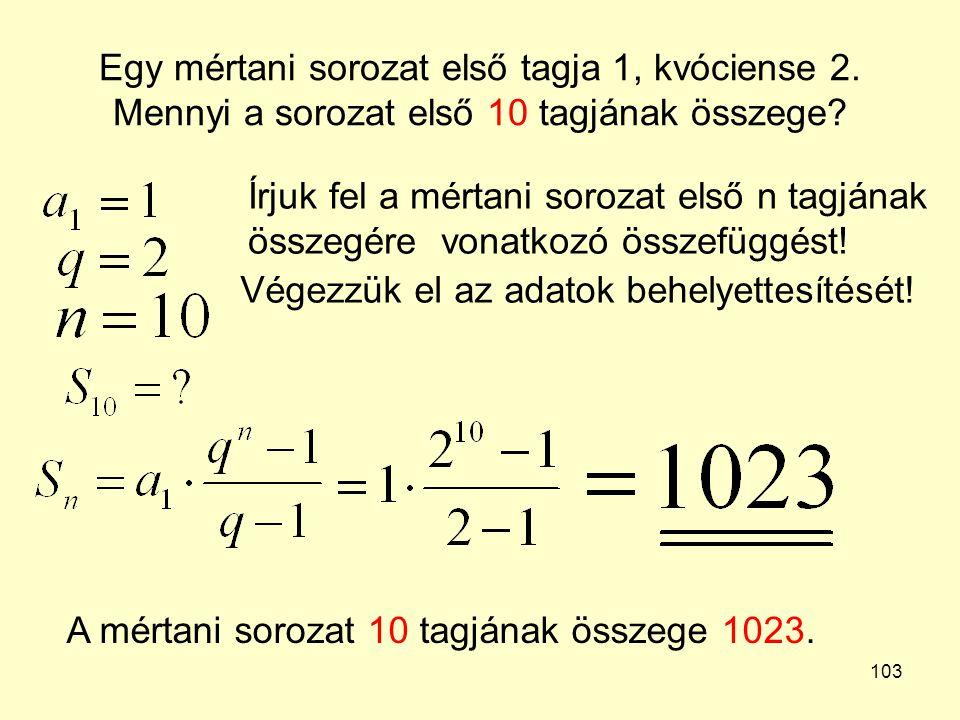 103 Egy mértani sorozat első tagja 1, kvóciense 2. Mennyi a sorozat első 10 tagjának összege? Írjuk fel a mértani sorozat első n tagjának összegére vo