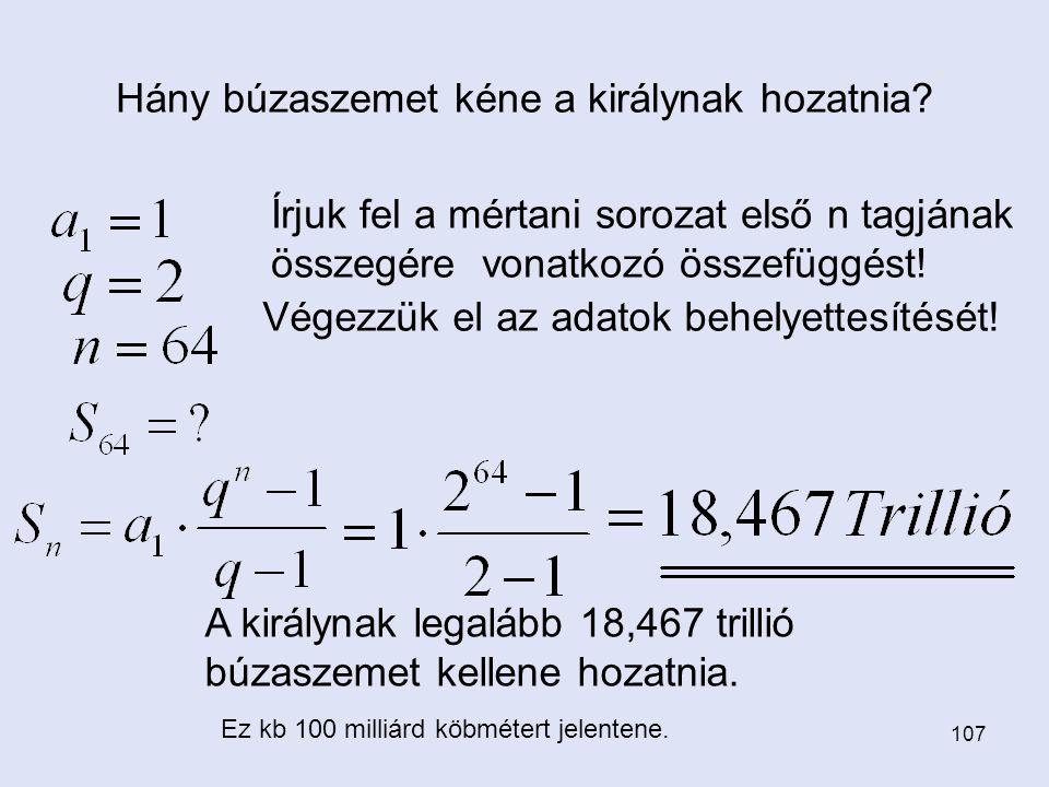 107 Hány búzaszemet kéne a királynak hozatnia? Írjuk fel a mértani sorozat első n tagjának összegére vonatkozó összefüggést! Végezzük el az adatok beh