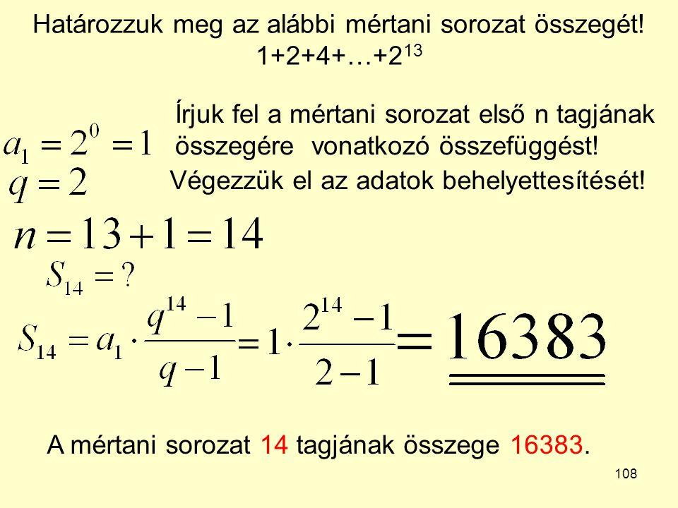 108 Határozzuk meg az alábbi mértani sorozat összegét! 1+2+4+…+2 13 Írjuk fel a mértani sorozat első n tagjának összegére vonatkozó összefüggést! Vége