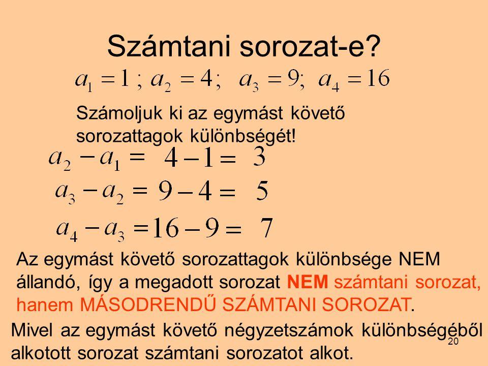 20 Számtani sorozat-e? Számoljuk ki az egymást követő sorozattagok különbségét! Az egymást követő sorozattagok különbsége NEM állandó, így a megadott