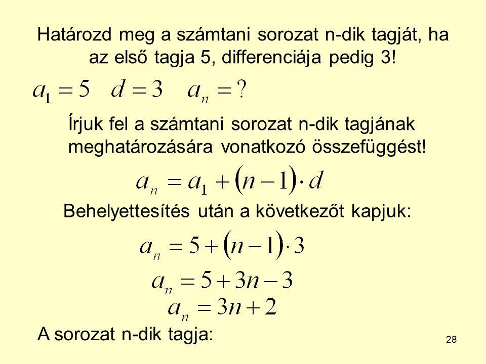 28 Határozd meg a számtani sorozat n-dik tagját, ha az első tagja 5, differenciája pedig 3! Írjuk fel a számtani sorozat n-dik tagjának meghatározásár