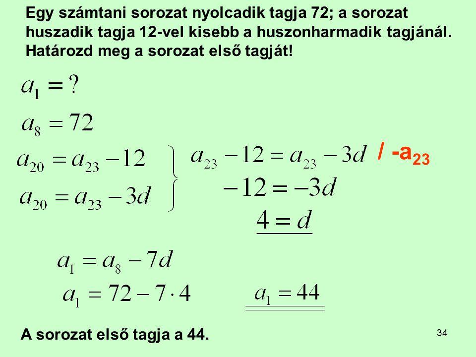 34 Egy számtani sorozat nyolcadik tagja 72; a sorozat huszadik tagja 12-vel kisebb a huszonharmadik tagjánál. Határozd meg a sorozat első tagját! / -a