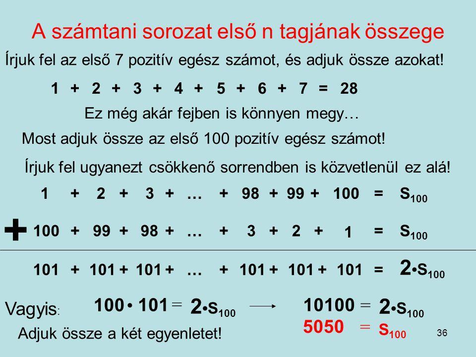 36 A számtani sorozat első n tagjának összege Írjuk fel az első 7 pozitív egész számot, és adjuk össze azokat! 1+2+3+4+5+6+7=28 Ez még akár fejben is