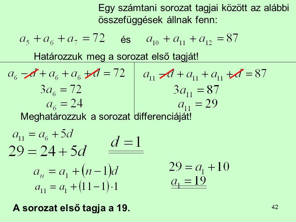 42 Egy számtani sorozat tagjai között az alábbi összefüggések állnak fenn: és Határozzuk meg a sorozat első tagját! Meghatározzuk a sorozat differenci