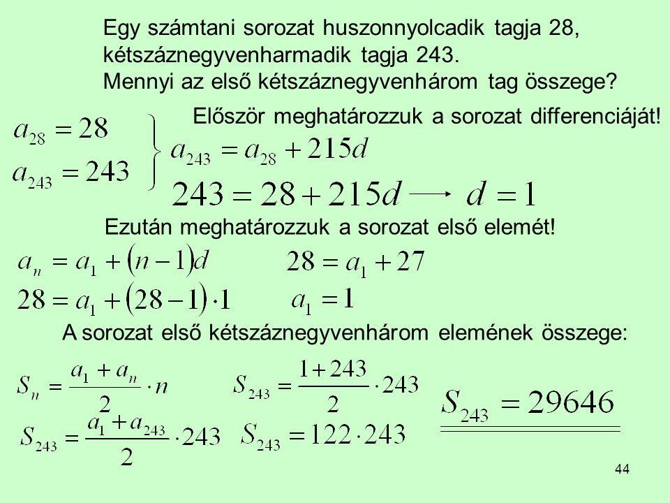 44 Egy számtani sorozat huszonnyolcadik tagja 28, kétszáznegyvenharmadik tagja 243. Mennyi az első kétszáznegyvenhárom tag összege? Először meghatároz