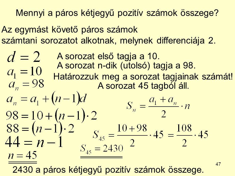 47 Mennyi a páros kétjegyű pozitív számok összege? Az egymást követő páros számok számtani sorozatot alkotnak, melynek differenciája 2. A sorozat első