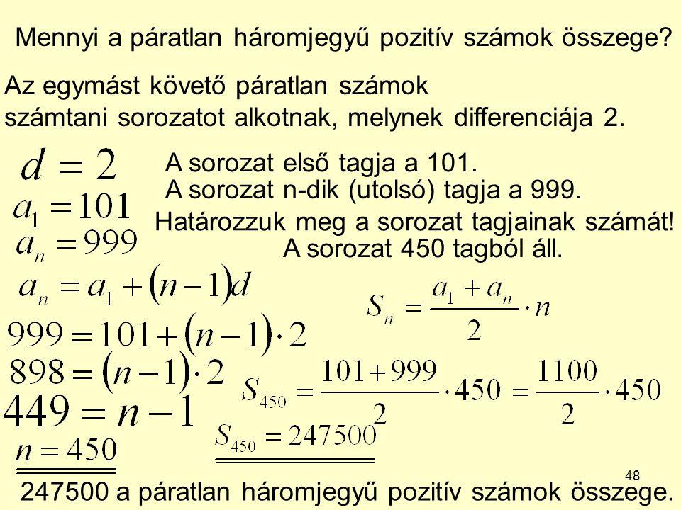 48 Mennyi a páratlan háromjegyű pozitív számok összege? Az egymást követő páratlan számok számtani sorozatot alkotnak, melynek differenciája 2. A soro