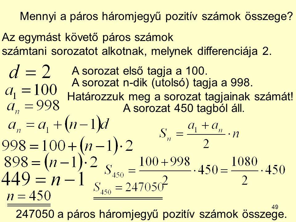 49 Mennyi a páros háromjegyű pozitív számok összege? Az egymást követő páros számok számtani sorozatot alkotnak, melynek differenciája 2. A sorozat el